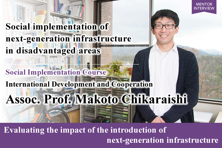 Social implementation of next-generation infrastructure in disadvantaged areas Social Implementation Course International Development and Cooperation Assoc. Prof. Makoto CHIKARAISHI Evaluating the impact of the introduction of next-generation infrastructure
