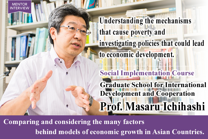 Understanding the mechanisms that cause poverty and investigating policies that could lead to economic development. Social Implementation Course Graduate School for International Development and Cooperation Masaru Ichihashi Professor Comparing and considering the many factors behind models of economic growth in Asian Countries.