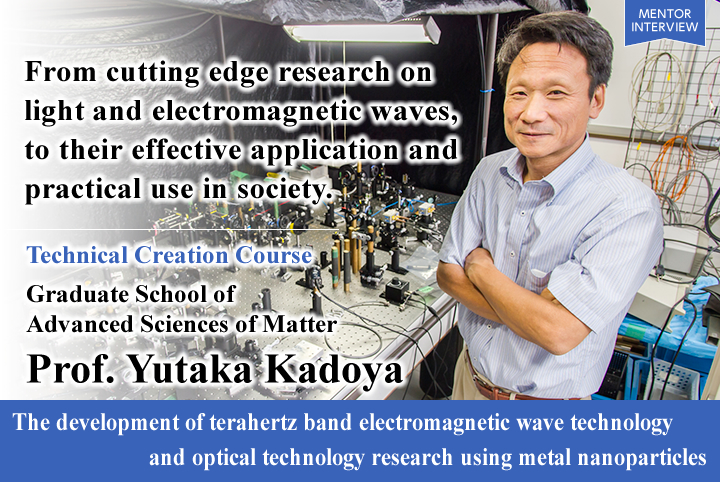 Light opens up new worlds. Tackling previously unutilized fields and substances. Technical Creation Course Graduate School of Advanced Sciences of Matter Professor The development of terahertz band electromagnetic wave technology and optical technology research using metal nanoparticles