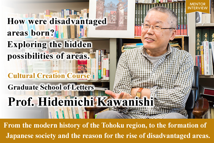 How were disadvantaged areas born? Exploring the hidden possibilities of areas. Cultural Creation Course Graduate School of Letters Hidemichi Kawanishi Professor From the modern history of the Tohoku region, to the formation of Japanese society and the reason for the rise of disadvantaged areas.