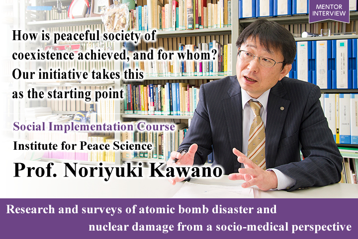 How is peaceful society of coexistence achieved, and for whom? Our initiative takes this as the starting point Social Implementation Course Institute for Peace Science Noriyuki Kawano Professor Research and surveys of atomic bomb disaster and nuclear damage from a socio-medical perspective