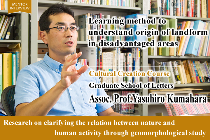 Learning method to understand origin of landform in disadvantaged areas Cultural Creation Course Graduate School of Letters Yasuhiro Kumahara Associate Professor Research on clarifying the relation between nature and human activity through geomorphological study