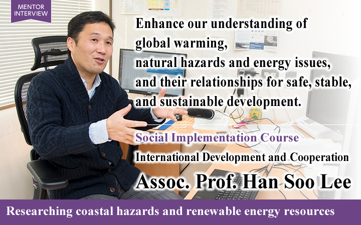 Enhance our understanding of global warming, natural hazards and energy issues, and their relationships for safe, stable, and sustainable development. Social Implementation Course International Development and Cooperation Assoc. Prof. Han Soo Lee Researching coastal hazards and renewable energy resources
