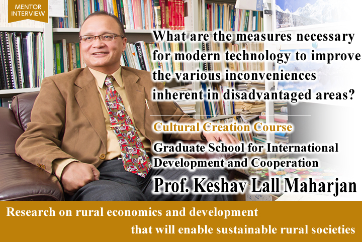 What are the measures necessary for modern technology to improve the various inconveniences inherent in disadvantaged areas?  Cultural Creation Course Graduate School for International Development and Cooperation Keshav Lall Maharjan Professor Research on rural economics and development that will enable sustainable rural societies