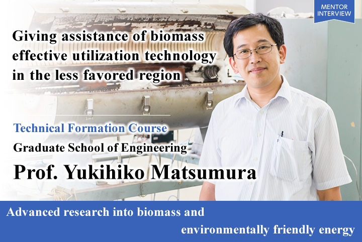Advanced research into biomass and environmentally friendly energy Technical Formation Course Graduate School of Engineering Yukihiko Matsumura Professor Giving assistance of biomass effective utilization technology in the less favored region
