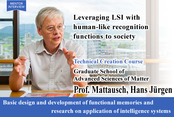 Leveraging LSI with human-like recognition functions to society Technical Creation Course Graduate School of Advanced Sciences of Matter Mattausch, Hans Jürgen  Professor Basic design and development of functional memories and research on application of intelligence systems