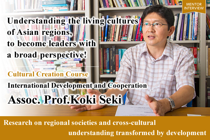 Understanding the living cultures of Asian regions, to become leaders with a broad perspective! Cultural Creation Course Graduate School for International Development and Cooperation Koki Seki Associate Professor Research on regional societies and cross-cultural understanding transformed by development