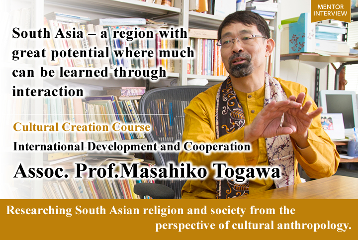 Southern Asia is a region with high potentials, and much can be learned through interactions Cultural Creation Course Graduate School for International Development and Cooperation Masahiko Togawa Associate Professor Cultural anthropology research on religions and societies in southern Asia