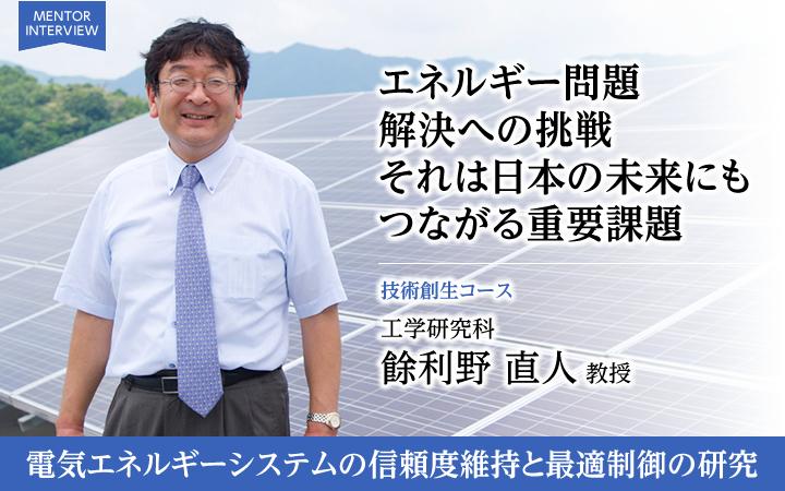 エネルギー問題解決への挑戦それは日本の未来にもつながる重要課題 技術創生コース 工学研究科 餘利野 直人 教授 電気エネルギーシステムの信頼度維持と最適制御の研究