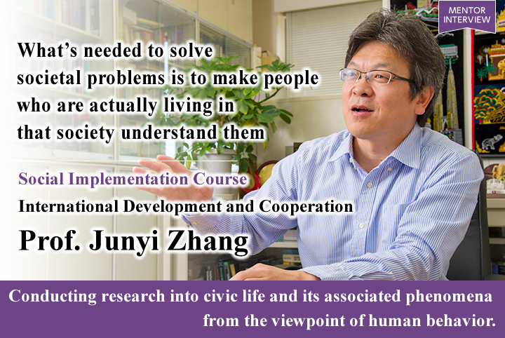 What's needed to solve societal problems is to make people who are actually living in that society understand them Social Implementation Course Graduate School for International Development and Cooperation Junyi Zhang Professor Conducting research into civic life and its associated phenomena from the viewpoint of human behavior.